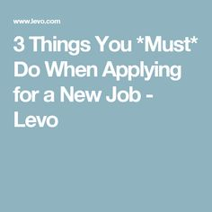 3 Things You *Must* Do When Applying for a New Job - Levo