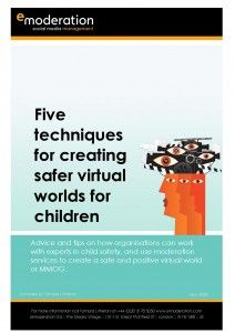 (May 2008) This whitepaper provides advice and tips on how organisations can work with experts in child safety, including children's charities and the Government, and use moderation services to create a safe and positive virtual world or MMOG.