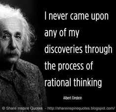 I never came upon any of my discoveries through the process of rational thinking