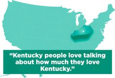 """Kentucky people love talking about how much they love Kentucky"" - What The State You Live In Says About You via Buzzfeed"