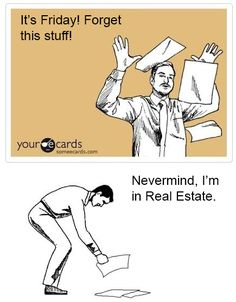 Ha Ha....this is good if you're a Real Estate Agent, like me, however, there is still always something about a Friday! :)