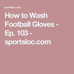How to Wash Football Gloves - Ep. 103 - sportsloc.com