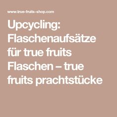 Upcycling: Flaschenaufsätze für true fruits Flaschen – true fruits prachtstücke