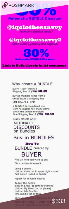 30% Automatic Discount on ALL BUNDLES! 30% Automatic Discount on ALL BUNDLES! PLUS save Shipping Fees on every ADDITIONAL item in your bundle. Only pay One shipping fee on entire bundle!  Add your items to a BUNDLE. Click on Your Closet. Click on the Hanger Icon at the top of Your closet to see your Bundles. Our 30% Discount will AUTOMATICALLY be applied to your bundle. Click the Blue button, BUY NOW. Yeah! 30% automatic bundle discount in Both of our closets, @iqclothessavvy and…