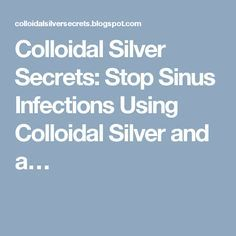 Colloidal Silver Secrets: Stop Sinus Infections Using Colloidal Silver and a…