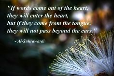 """""""If words come out of the heart, they will enter the heart, but if they come from the tongue, they will not pass beyond the ears."""" – Al-Suhrawardi ( inspirational motivational spirituality spiritual sufi sufism wisdom love poetry poem rumi quotes quote )"""