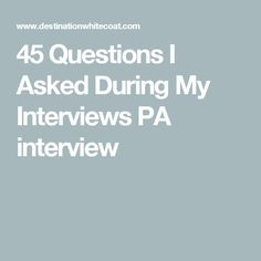 45 Questions I Asked During My Interviews PA interview
