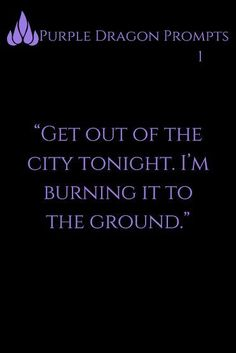 """""""Get out of the city tonight. I'm burning it to the ground."""" Purple Dragon Prompts """"Get out of the city tonight. I'm burning it to the ground. Writing Inspiration Prompts, Daily Writing Prompts, Book Prompts, Writing Challenge, Book Writing Tips, Writing Words, Writing Quotes, Fantasy Writing Prompts, Picture Writing Prompts"""