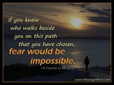 If you knew who walks beside you on this path that you have chosen, fear would be impossible. - A course in Miracles