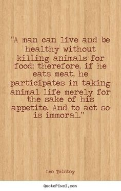 """Leo Tolstoy. The only body that belongs to you is your own. Question what you've been taught about human domination over all other species and our assumed """"rights"""" over the bodies and lives of nonhuman individuals. Learn reverence for life. Live vegan. There's no good excuse not to. www.vegankit.com and freefromharm.org"""