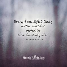 Every beautiful thing in the world is rooted in some kind of pain At times it can feel like the pain and disappointment just never seems to stop. If it is not one thing it is another. We try so hard. We try to be so good and do right by people. We work and struggle and press forward day after day. We are told there is supposed to be some sort of reward out there, but where is...