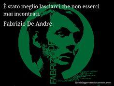 Aforisma di Fabrizio De Andre : È stato meglio lasciarci che non esserci mai incontrati.