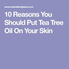 10 Reasons You Should Put Tea Tree Oil On Your Skin