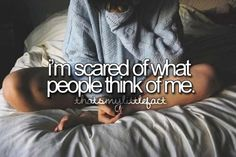 Thats my little fact: I'm scared of what people think of me.