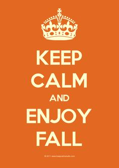 KEEP CALM AND ENJOY FALL . . . . Because Fall is one of the 2 Most Beautiful Seasons of the Year !!