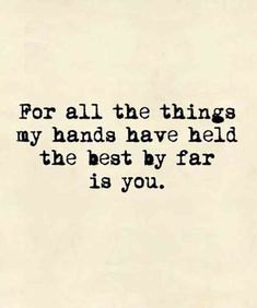 For all the things my hands have held, the best by far is you.