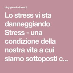 Lo stress vi sta danneggiando Stress - una condizione della nostra vita a cui siamo sottoposti continuamente e se permane troppo a lungo può danneggiare
