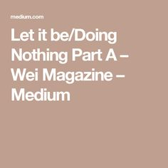 Let it be/Doing Nothing Part A – Wei Magazine – Medium