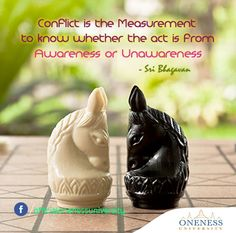 Conflict is the measurement to know whether the act is from awareness or unawareness. -Sri Bhagavan