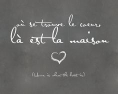 où se trouve le coeur, là est la maison. - home is where the heart is.
