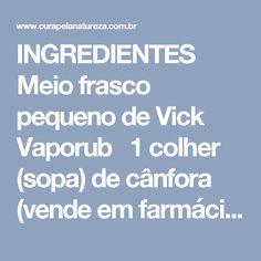 INGREDIENTES  Meio frasco pequeno de Vick Vaporub  1 colher (sopa) de cânfora (vende em farmácias)  1 colher (chá) bicarbonato de sódio  1 colher (chá) de álcool (o que você usa em casa para desinfetar as mãos)  MODO DE PREPARO  Em um recipiente, misture todos os ingredientes até obter uma pasta homogênea.  Aplique no abdome com massagens circulares, até que você sinta o frescor típico do Vick.  Deixe agir enquanto você realiza alguma atividade física dentro de casa ou na academia…