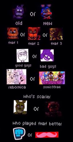 Old,  fnaf 2, bad guys (let's face it, this game would be boring without purple guy and the animatronics) , rebornica, nightmare Freddy,  markiplier