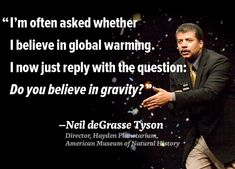 """quote supporting the existence of global warming and refutes the hoaxes that state global warming is made up. Neil deGrasse Tyson """"I'm often asked whether I believe in global warming. I now just reply with the question: Do you believe in gravity? Climate Change Quotes, About Climate Change, Earth Science, Science Nature, Science Guy, Global Warming Climate Change, Do You Believe, Environmental Issues, Thats The Way"""
