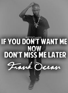 """If you don't want me now, Don't miss me later."" - Frank Ocean (Singer)"