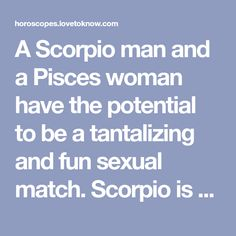 A Scorpio man and a Pisces woman have the potential to be a tantalizing and fun sexual match. Scorpio is one of the most passionate signs in the zodiac. [...]