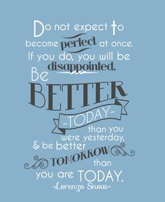 """We should advance ourselves a little every day. ... Do not expect to become perfect at once. If you do, you will be disappointed. Be better today than you were yesterday, and be better tomorrow than you are today."" –Lorenzo Snow pinterest.com/pin/24066179232420225 #ShareGoodness"
