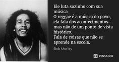 Ele luta sozinho com sua música O reggae é a música do povo, ela fala dos acontecimentos... mas não de um ponto de vista histórico. Fala de coisas que não se aprende na escola. — Bob Marley