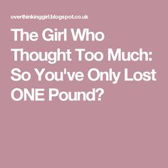 The Girl Who Thought Too Much: So You've Only Lost ONE Pound?
