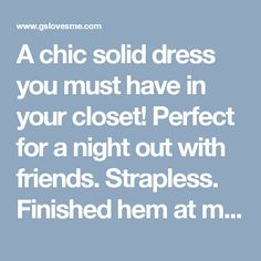 A chic solid dress you must have in your closet! Perfect for a night out with friends. Strapless. Finished hem at midi length.