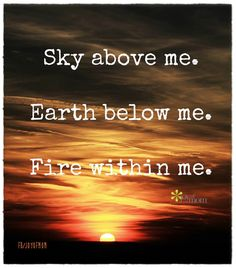Sky above me. Earth below me. Fire within me. ~from Joy of Mom quotes