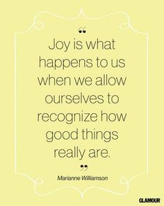 Joy is what happens to us when we allow ourselves to recognize how good things really are. Marianne Williamson