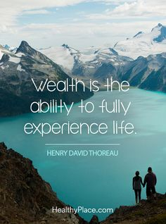 Positive Quote: Wealth is the ability to fully experience life - Henry David Thoreau. www.HealthyPlace.com
