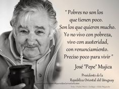 """Poor are not those who have little, are those who want much. I do not live in poverty, I live with austerity, with renunciation. Need little to live. José """"Pepe"""" Mujica. Former President Of The Republic Of Uruguay ~ Free Generation"""