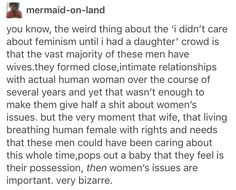 women should not have to be daughters, wives, or friends for you to care about THEIR RIGHTS AND WELLBEING!!! THEY DO NOT NEED A RELATIONSHIP WITH A MAN TO BE DEEMED WORTHY OF RIGHTS!!!