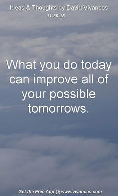 What you do today can improve all of your possible tomorrows. [November 30th 2015] https://www.youtube.com/watch?v=hm6X-N1O5sw