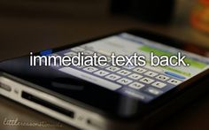 This is something I appreciate a lot... if I text you, I expect a text back quickly if you are next to your phone!