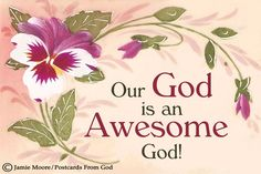 Our God is an awesome God. He reigns from heaven above With wisdom, power, and love. Our God is an awesome God.  (Rich Mullins)  https://www.facebook.com/PostcardsFromGod/