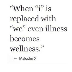 """When  """"i"""" is replaced with """"we"""" even illness becomes wellness ~ Malcolm X"""