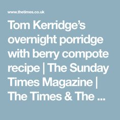 Tom Kerridge's overnight porridge with berry compote recipe | The Sunday Times Magazine | The Times & The Sunday Times