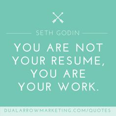 You are not your resume, you are your work.  A quote from Seth Godin, featured on the motivational quotes page at DualArrowMarketing.com/quotes