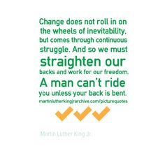 Change does not roll in on the wheels of inevitability, but comes through continuous struggle.