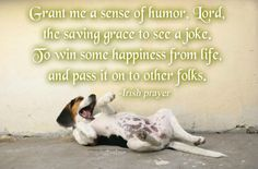 Grant me a sense of humor, Lord,   the saving grace to see a joke.  To win some happiness from life,   and pass it on to other folks.  -Irish prayer