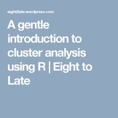 A gentle introduction to cluster analysis using R | Eight to Late