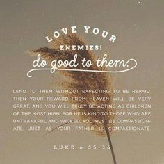 """Love your enemies! Do good to them. Lend to them without expecting to be repaid. Then your reward from heaven will be very great, and you will truly be acting as children of the Most High, for he is kind to those who are unthankful and wicked. You must be compassionate, just as your Father is compassionate"" (Luke 6:35-36 NLT). #KWMinistries"