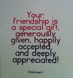 Your friendship is a special gift. Generously given, happily accepted, and deeply appreciated! Alex
