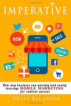 Imperative: How any business can quickly and easily leverage mobile marketing for radical success